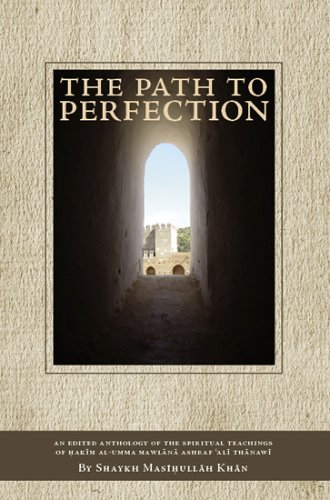 The Path to Perfection: An Edited Anthology of the Spiritual Teachings of Hakim Al-Umma Mawlana Ashraf 'Ali Thanawi