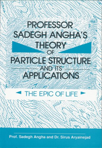 Professor Sadegh Angha's Theory Of Particle Structure And Its Applications: The Epic Of Life