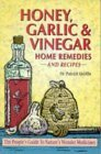 Honey, Garlic and Vinegar: Home Remedies and Recipes - The People's Guide to Nature's Wonder Medicines