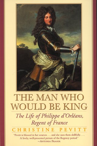 The man who would be king: the life of philippe d'orleans, regent of france par Christine Pevitt
