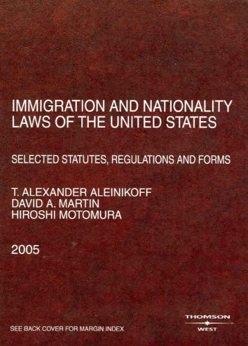 Aleinikoff, Martin, and Motomuras Immigration and Nationality Laws of the United States: Selected Statutes, Regulations and Forms, 2005 Ed. (American Casebook Series])