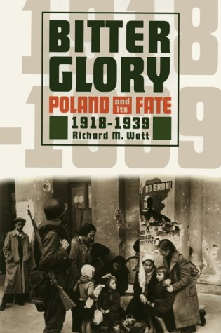 Bitter Glory: Poland and Its Fate, 1918-1939