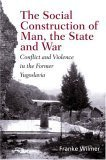 The Social Construction of Man, the State and War: Identity, Conflict, and Violence in Former Yugoslavia