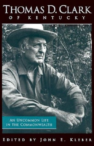 Thomas D. Clark of Kentucky: An Uncommon Life in the Commonwealth