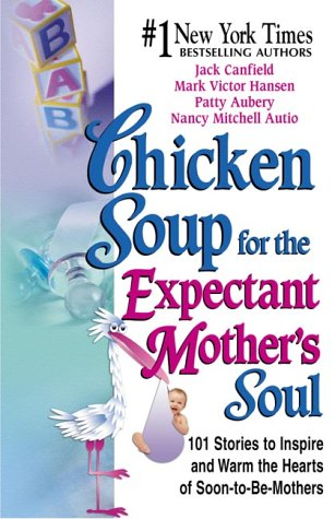 Chicken Soup For The Expectant Mothers Soul 101 Stories To Inspire