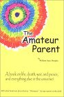 The Amateur Parent: A Book on Life, Death, War, and Peace, and Everything Else in the Universe!