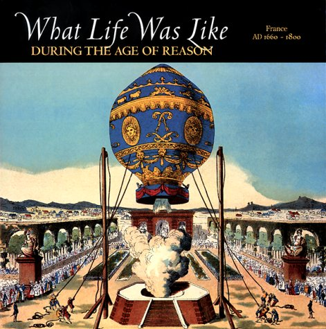 What Life Was Like During the Age of Reason: France, AD 1660-1800 (What Life Was Like)