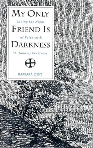 my-only-friend-is-darkness-living-the-night-of-faith-with-st-john-of-the-cross