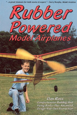Rubber Powered Model Airplanes: Comprehensive Building & Flying Basics, Plus Advanced Design-Your-Own Instruction