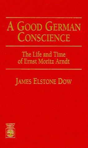 A Good German Conscience: The Life And Time Of Ernst Moritz Arndt