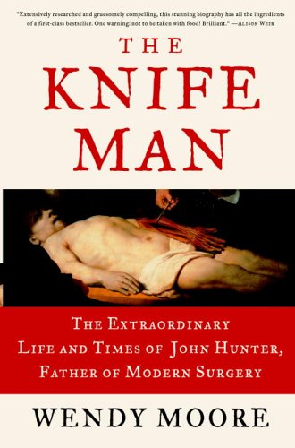 The Knife Man: The Extraordinary Life and Times of John Hunter, Father of Modern Surgery