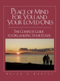 Peace of Mind For You and Your Loved Ones: The Complete Guide to Organizing Your Estate