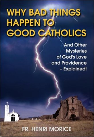 Why Bad Things Happen to Good Catholics: And Other Mysteries of God's Love and Providence--Explained!