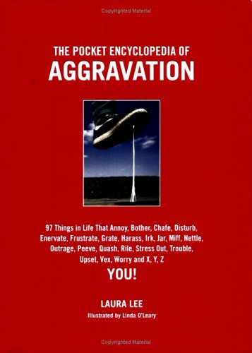The Pocket Encyclopedia of Aggravation: 97 Things That Annoy, Bother, Chafe, Disturb, Enervate, Frustrate, Grate, Harass, Irk, Jar, Miff, Nettle, Outrage, Peeve, Quash, Rile, Stress Out, Trouble, Upset, Vex, Worry, and X, Y, Z You!