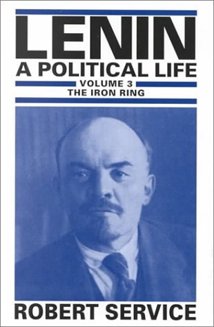 Lenin: A Political Life: Volume 3: The Iron Ring