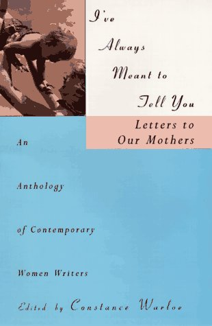 I've Always Meant to Tell You: Letters to Our Mothers, an Anthology of Contemporary Women Writers