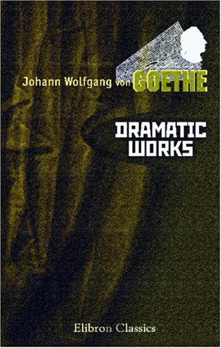 Dramatic Works of Goethe: Comprising Faust, Iphigenia in Tauris, Torquato Tasso, Egmont, and Goetz von Berlichingen