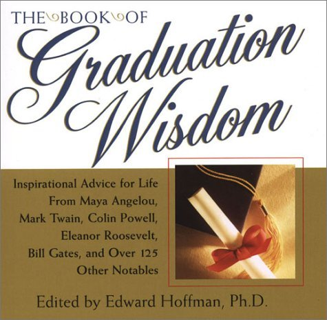 The Book Of Graduation Wisdom: Inspirational Advice for Life from Maya Angelou, Mark Twain, Colin Powell, Eleanor Roosevelt, Bill Gates, and over 125 Other Notables