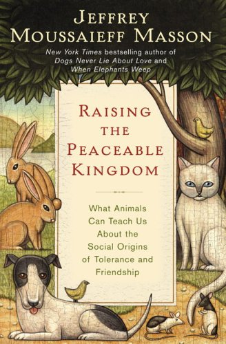 Raising the Peaceable Kingdom: What Animals Can Teach Us about the Social Origins of Tolerance & Friendship