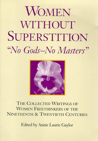 Women Without Superstition: No Gods--No Masters: The Collected Writings of Women Freethinkers of the Nineteenth and Twentieth Centuries