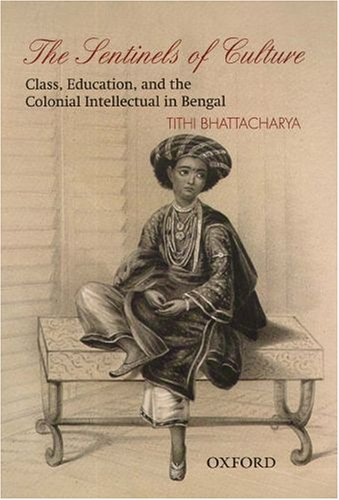 The Sentinels of Culture: Class, Education, and the Colonial Intellectual in Bengal (1848-85)