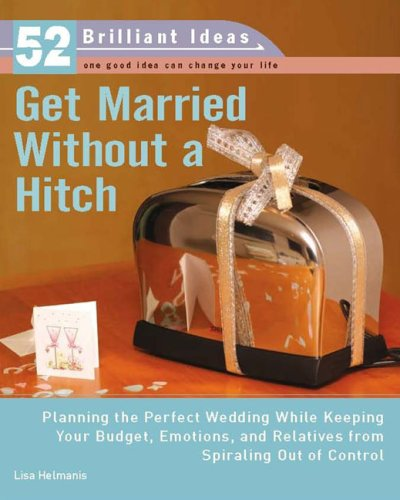 Get Married Without a Hitch (52 Brilliant Ideas): Planning the Perfect Wedding While Keeping Your Budget, Emotions,and Relatives From Spiraling Out of Control