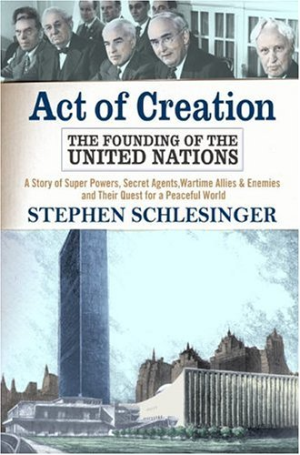 Act Of Creation: The Founding of the United Nations : A Story of Superpowers, Secret Agents, Wartime Allies and Enemies, and Their Quest for a Peaceful World