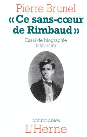 Ce sans-cœur de Rimbaud : essai de biographie intérieure