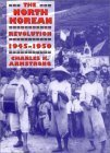 The North Korean Revolution, 1945-1950 by Charles K. Armstrong
