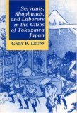 Servants, Shophands, and Laborers in the Cities of Tokugawa J... by Gary P. Leupp
