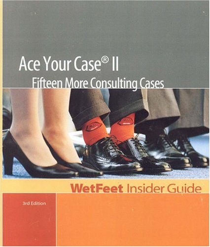 Ace Your Case II: 15 More Consulting Cases, 3rd Edition: Wetfeet Insider Guide