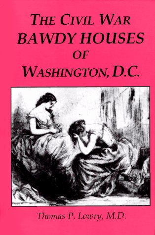 The Civil War Bawdy Houses of Washington, D.C.: Including a Map of Their Former Locations and a Reprint of the Souvenir Sporting Guide for the Chicago, Illinois, G.A.R. 1895, Reunion