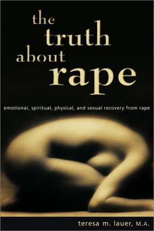 The Truth about Rape: Emotional, Spiritual, Physical, and Sexual Recovery from Rape