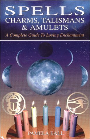 Spells, Charms, Talismans & Amulets: A Complete Guide to Loving Enchantment