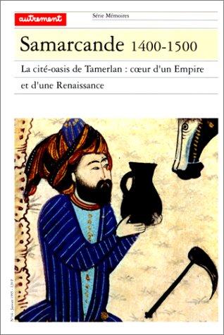 Samarcande, 1400-1500 : la cité-oasis de Tamerlan : coeur d'un Empire et d'une Renaissance