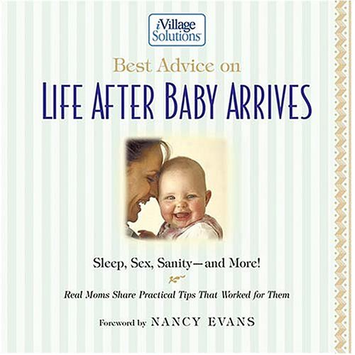 Best Advice on Life After Baby Arrives: Sleep, Sex, Sanity--And More! Real Moms Share Practical Tips That Worked for Them