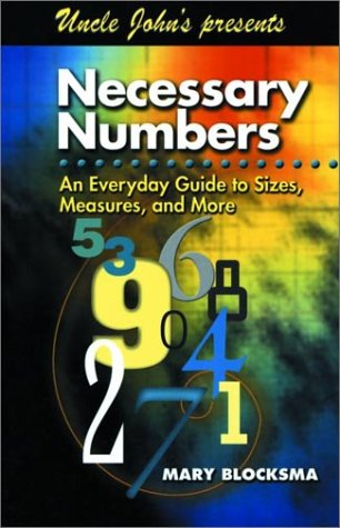 Uncle John's Presents Necessary Numbers: An Everyday Guide to Sizes, Measures, and More