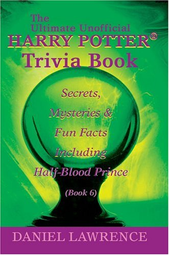 The Ultimate Unofficial Harry Potter® Trivia Book:  Secrets, Mysteries And Fun Facts Including Half Blood Prince Book 6