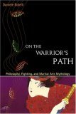 On the Warriors Path: Philosophy, Fighting, and Martial Arts Mythology