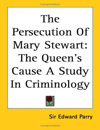 The Persecution of Mary Stewart: The Queen's Cause a Study in Criminology
