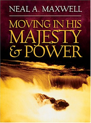 Moving in His Majesty and Power by Neal A. Maxwell
