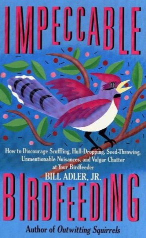 Impeccable Birdfeeding: How to Discourage Scuffling, Hull-Dropping, Seed-Throwing, Unmentionable Nuisances, and Vulgar Chatter at Your Birdfeeder