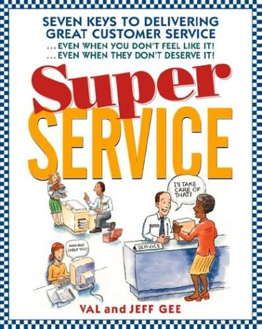 Super Service: Seven Keys to Delivering Great Customer Service...Even When You Don't Feel Like It!...Even When They Don't Deserve It!