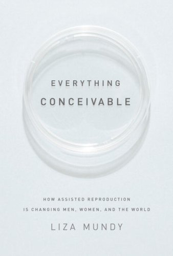 Everything Conceivable: How Assisted Reproduction Is Changing Men, Women, and the World