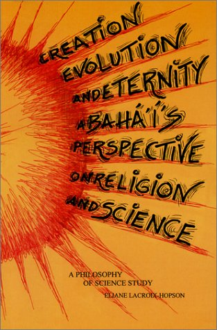 Creation, Evolution and Eternity: A Baha'i's Perspective on Religion and Science: A Philosophy of Science Study