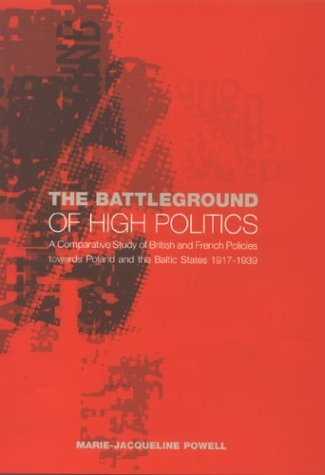 The Battleground of High Politics: A Comparative Study of British and French Policies Towards Poland and the Baltic States 1917-39