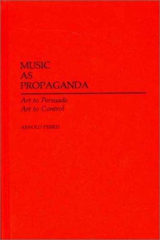 Music as Propaganda: Art to Persuade, Art to Control