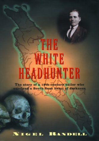 The White Headhunter: The Story of a 19th-Century Sailor Who Survived a South Seas Heart of Darkness