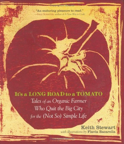 It's a Long Road to a Tomato: Tales of an Organic Farmer Who Quit the Big City for the (Not So) Simple Life