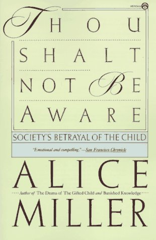 Thou Shalt Not Be Aware : Society's Betrayal of the Child